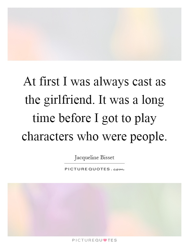 At first I was always cast as the girlfriend. It was a long time before I got to play characters who were people Picture Quote #1