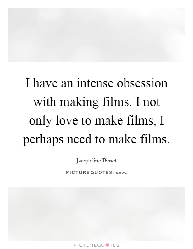 I have an intense obsession with making films. I not only love to make films, I perhaps need to make films Picture Quote #1