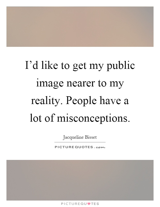 I'd like to get my public image nearer to my reality. People have a lot of misconceptions Picture Quote #1