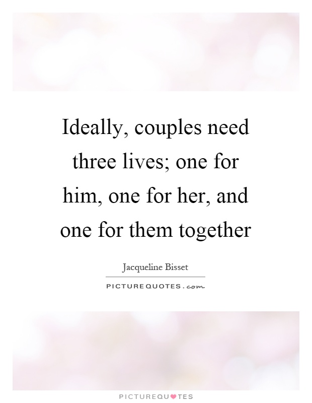 Ideally, couples need three lives; one for him, one for her, and one for them together Picture Quote #1
