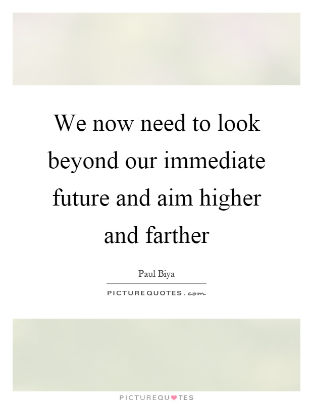 We now need to look beyond our immediate future and aim higher and farther Picture Quote #1