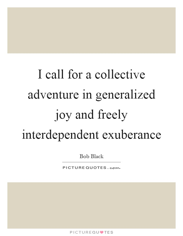 I call for a collective adventure in generalized joy and freely interdependent exuberance Picture Quote #1