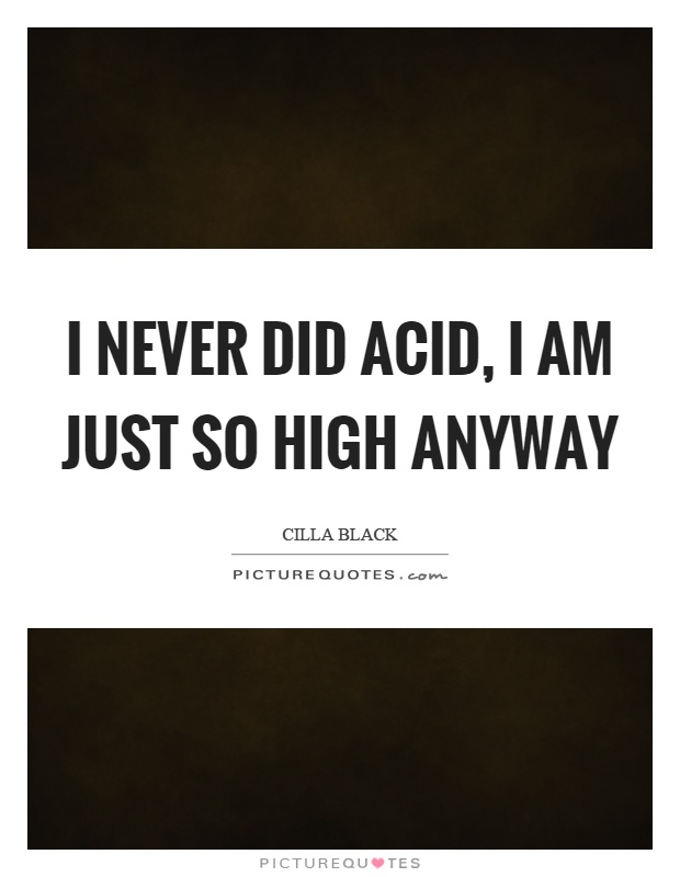 I never did acid, I am just so high anyway Picture Quote #1