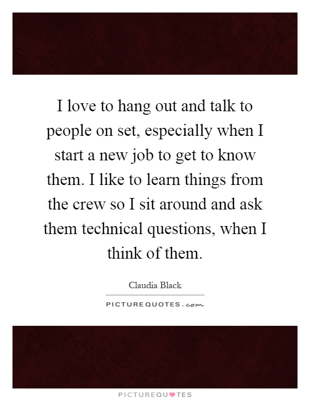 I love to hang out and talk to people on set, especially when I start a new job to get to know them. I like to learn things from the crew so I sit around and ask them technical questions, when I think of them Picture Quote #1