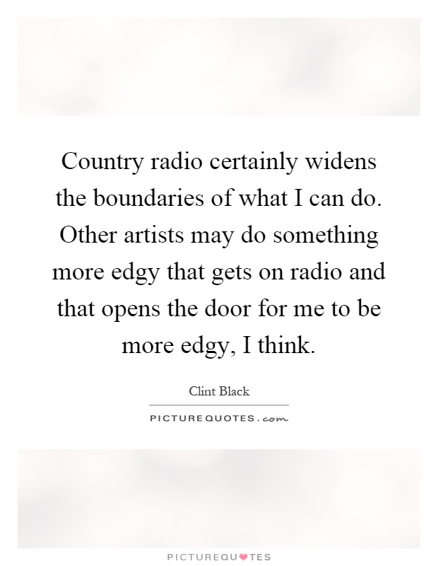 Country radio certainly widens the boundaries of what I can do. Other artists may do something more edgy that gets on radio and that opens the door for me to be more edgy, I think Picture Quote #1