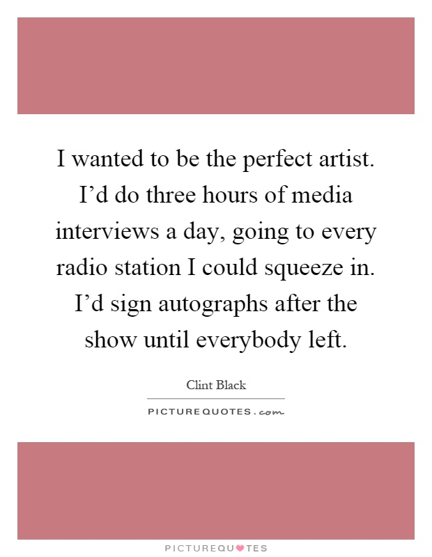 I wanted to be the perfect artist. I'd do three hours of media interviews a day, going to every radio station I could squeeze in. I'd sign autographs after the show until everybody left Picture Quote #1