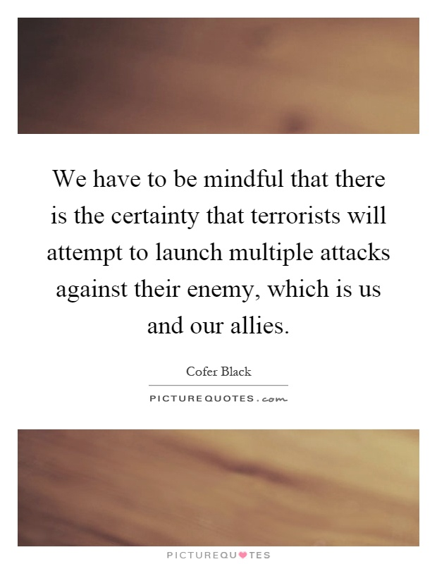 We have to be mindful that there is the certainty that terrorists will attempt to launch multiple attacks against their enemy, which is us and our allies Picture Quote #1