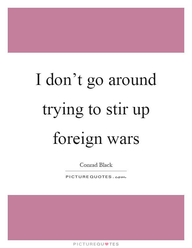 I don't go around trying to stir up foreign wars Picture Quote #1
