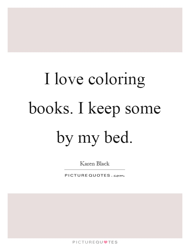 I love coloring books. I keep some by my bed Picture Quote #1