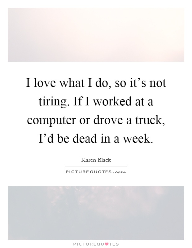 I love what I do, so it's not tiring. If I worked at a computer or drove a truck, I'd be dead in a week Picture Quote #1