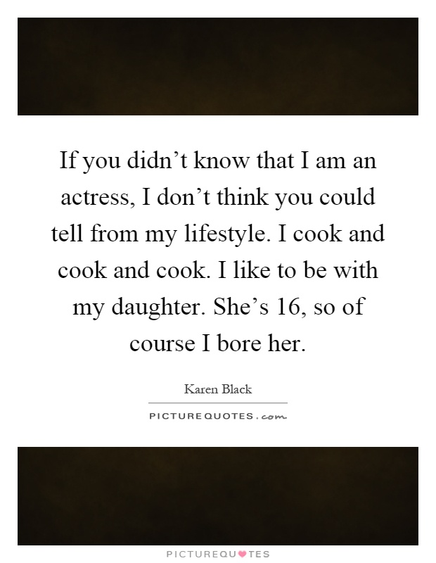 If you didn't know that I am an actress, I don't think you could tell from my lifestyle. I cook and cook and cook. I like to be with my daughter. She's 16, so of course I bore her Picture Quote #1