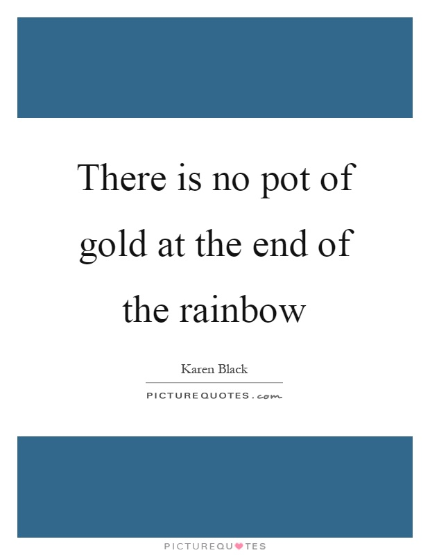 There is no pot of gold at the end of the rainbow Picture Quote #1