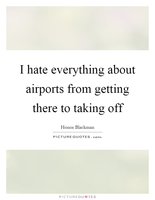 I hate everything about airports from getting there to taking off Picture Quote #1