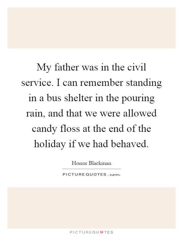 My father was in the civil service. I can remember standing in a bus shelter in the pouring rain, and that we were allowed candy floss at the end of the holiday if we had behaved Picture Quote #1