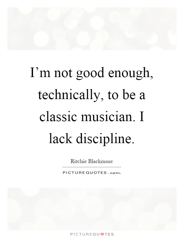I'm not good enough, technically, to be a classic musician. I lack discipline Picture Quote #1