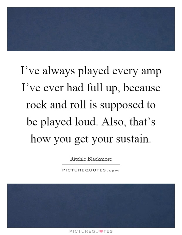 I've always played every amp I've ever had full up, because rock and roll is supposed to be played loud. Also, that's how you get your sustain Picture Quote #1