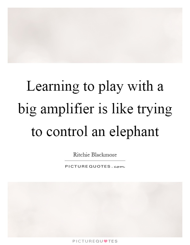Learning to play with a big amplifier is like trying to control an elephant Picture Quote #1