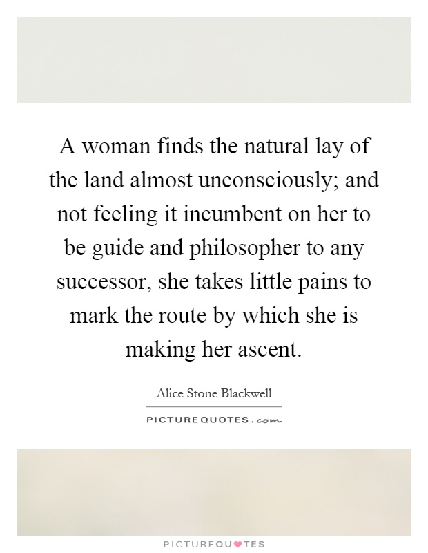 A woman finds the natural lay of the land almost unconsciously; and not feeling it incumbent on her to be guide and philosopher to any successor, she takes little pains to mark the route by which she is making her ascent Picture Quote #1