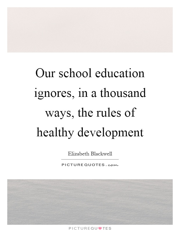 Our school education ignores, in a thousand ways, the rules of healthy development Picture Quote #1