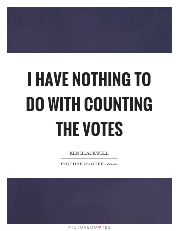 I have nothing to do with counting the votes Picture Quote #1