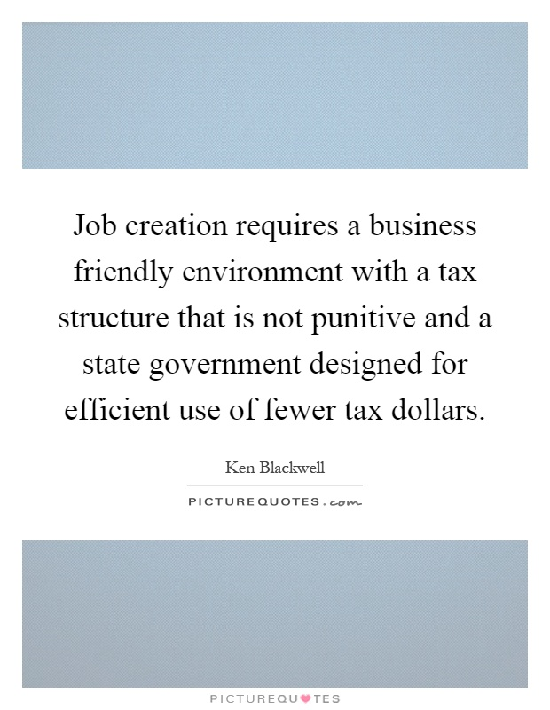 Job creation requires a business friendly environment with a tax structure that is not punitive and a state government designed for efficient use of fewer tax dollars Picture Quote #1
