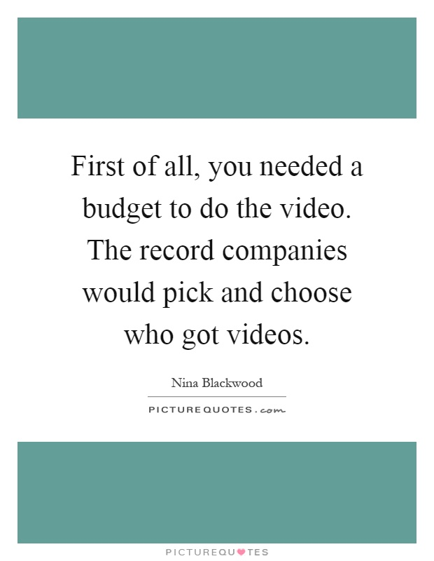 First of all, you needed a budget to do the video. The record companies would pick and choose who got videos Picture Quote #1