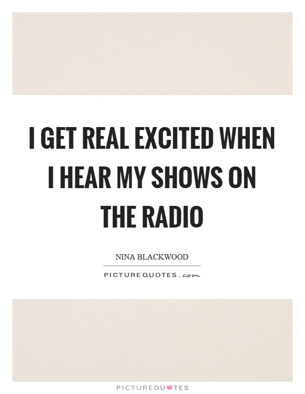 I get real excited when I hear my shows on the radio Picture Quote #1