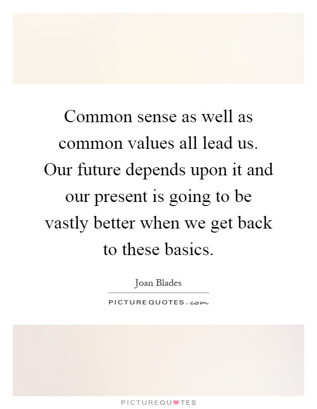 Common sense as well as common values all lead us. Our future depends upon it and our present is going to be vastly better when we get back to these basics Picture Quote #1