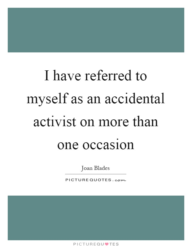 I have referred to myself as an accidental activist on more than one occasion Picture Quote #1