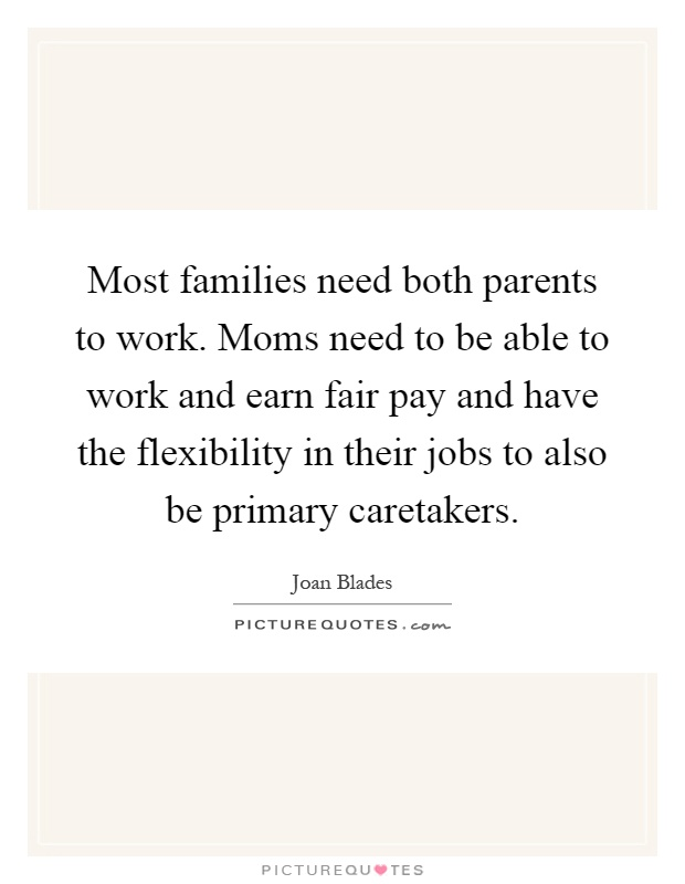 Most families need both parents to work. Moms need to be able to work and earn fair pay and have the flexibility in their jobs to also be primary caretakers Picture Quote #1