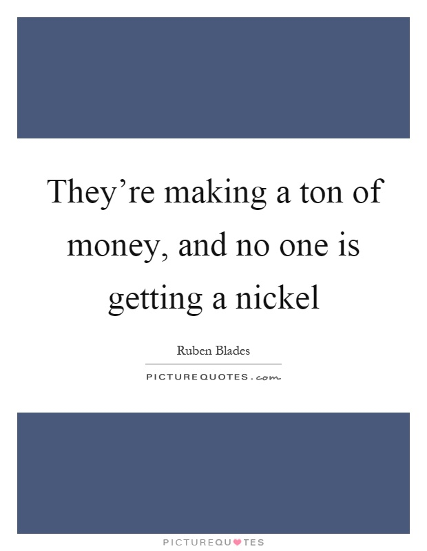 They're making a ton of money, and no one is getting a nickel Picture Quote #1