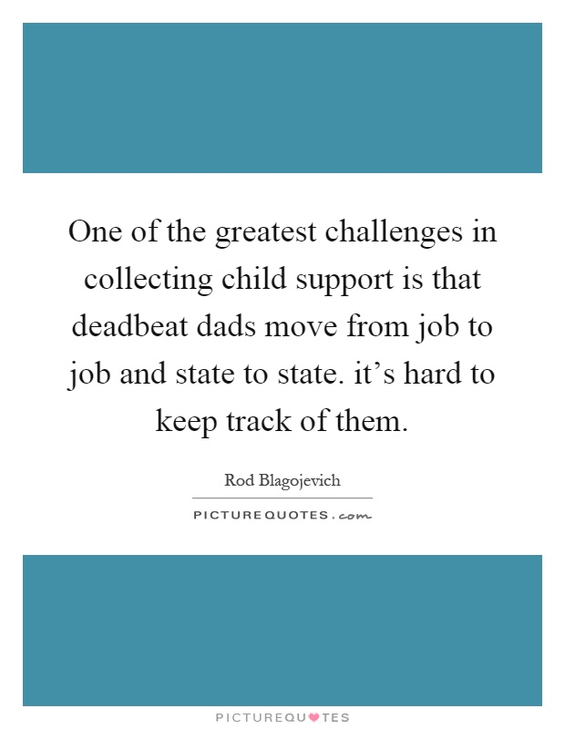 One of the greatest challenges in collecting child support is that deadbeat dads move from job to job and state to state. it's hard to keep track of them Picture Quote #1
