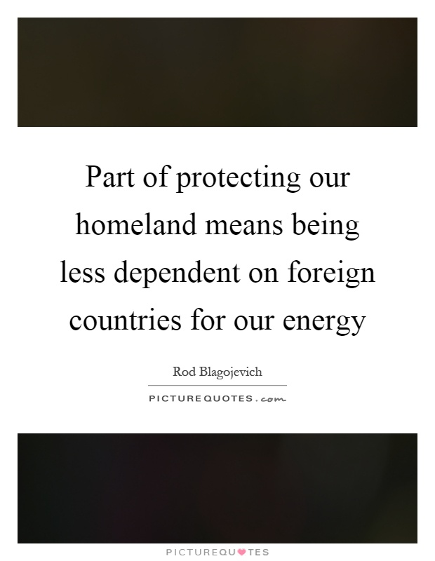 Part of protecting our homeland means being less dependent on foreign countries for our energy Picture Quote #1