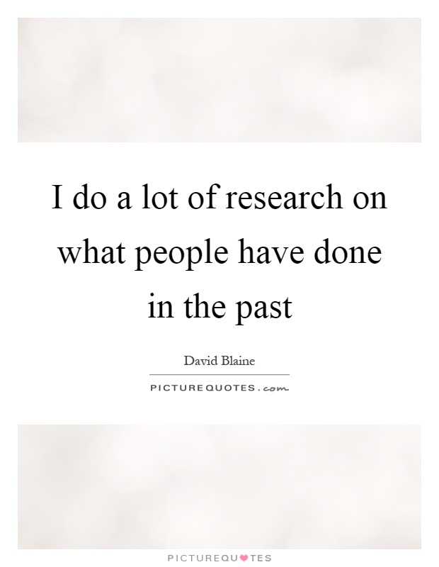I do a lot of research on what people have done in the past Picture Quote #1