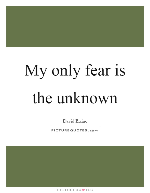 My only fear is the unknown Picture Quote #1