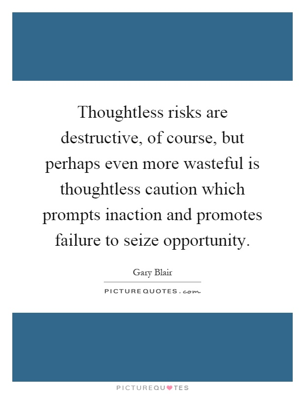 Thoughtless risks are destructive, of course, but perhaps even more wasteful is thoughtless caution which prompts inaction and promotes failure to seize opportunity Picture Quote #1
