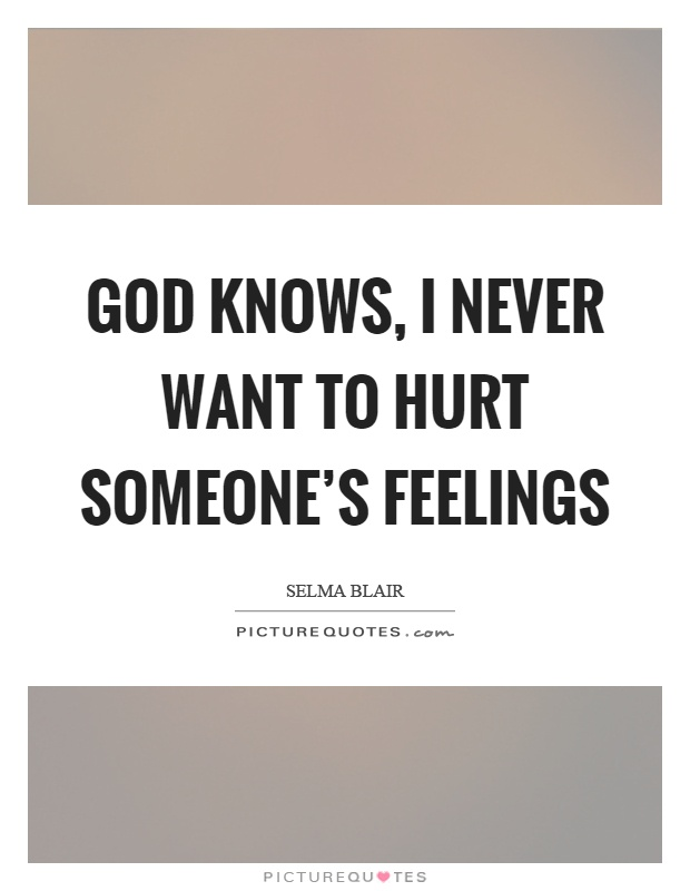 God knows, I never want to hurt someone's feelings Picture Quote #1
