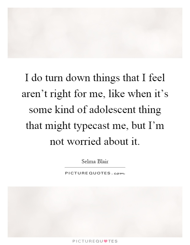 I do turn down things that I feel aren't right for me, like when it's some kind of adolescent thing that might typecast me, but I'm not worried about it Picture Quote #1