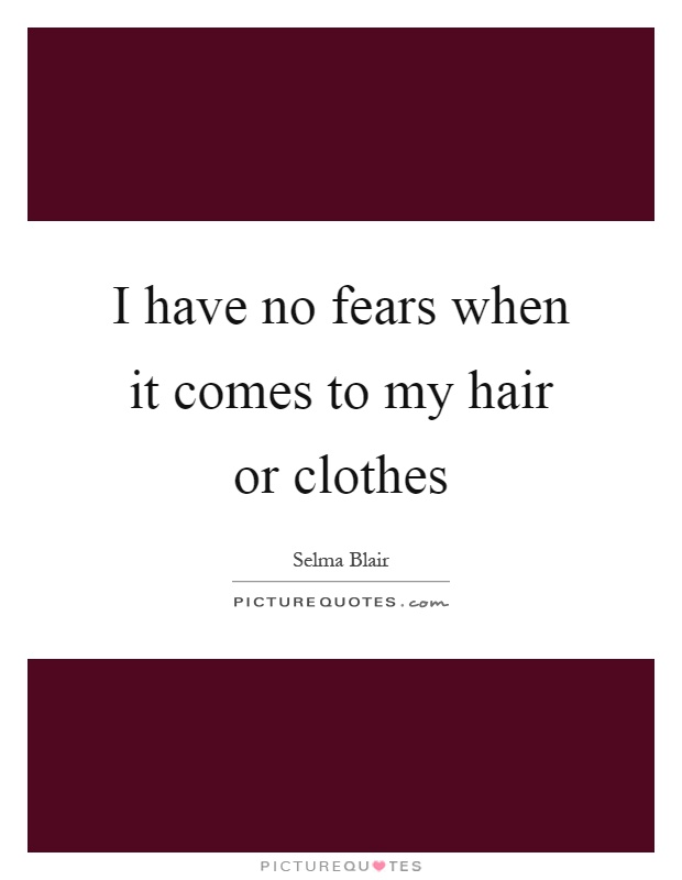 I have no fears when it comes to my hair or clothes Picture Quote #1
