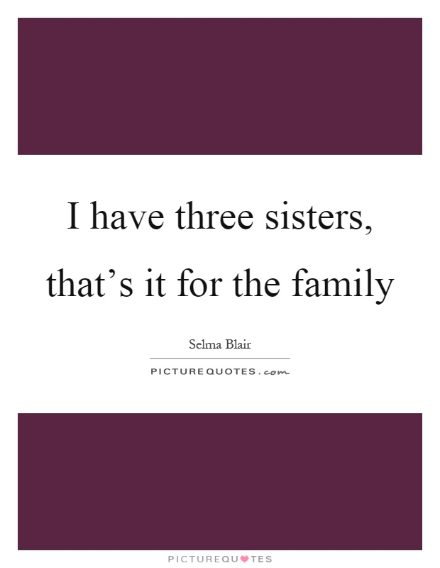 I have three sisters, that's it for the family Picture Quote #1