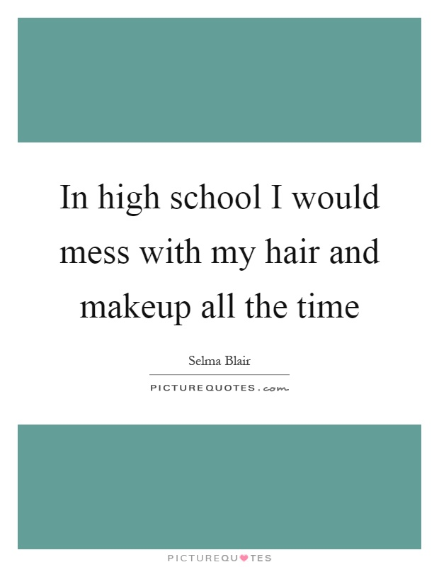In high school I would mess with my hair and makeup all the time Picture Quote #1
