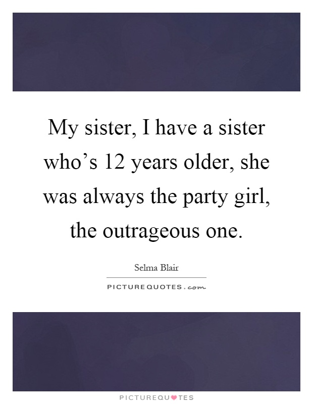 My sister, I have a sister who's 12 years older, she was always the party girl, the outrageous one Picture Quote #1