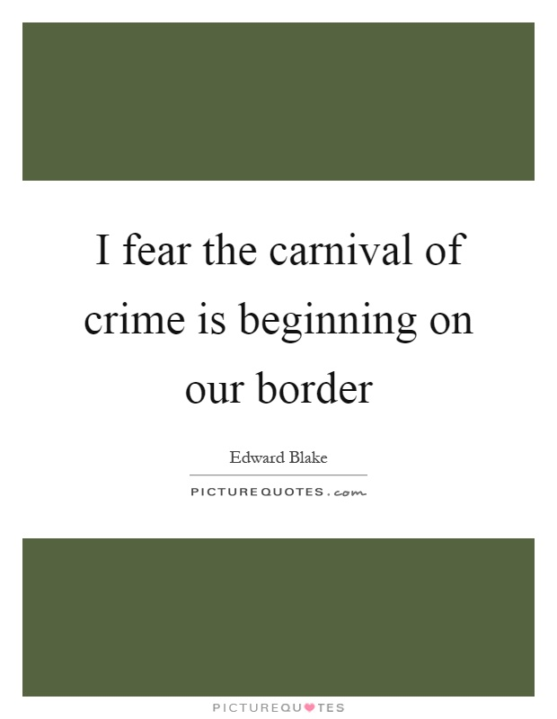 I fear the carnival of crime is beginning on our border Picture Quote #1
