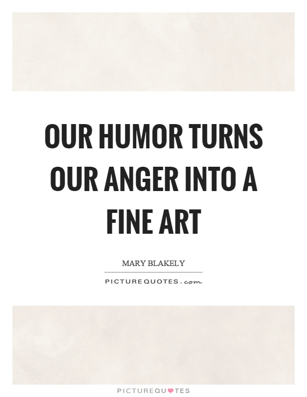 Our humor turns our anger into a fine art Picture Quote #1