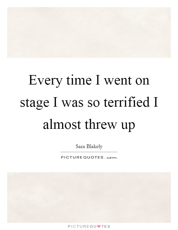Every time I went on stage I was so terrified I almost threw up Picture Quote #1
