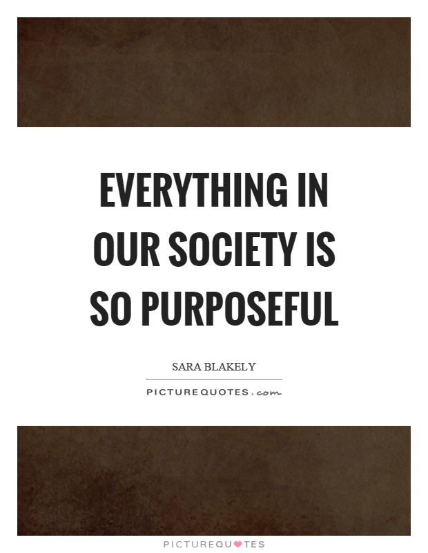 Everything in our society is so purposeful Picture Quote #1