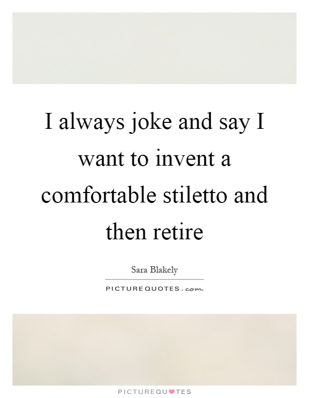 I always joke and say I want to invent a comfortable stiletto and then retire Picture Quote #1