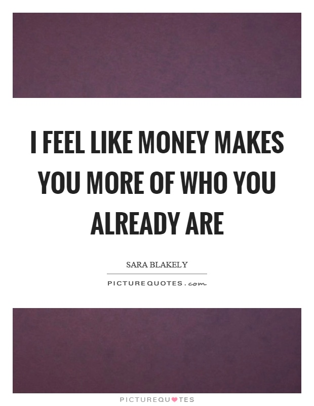 I feel like money makes you more of who you already are Picture Quote #1
