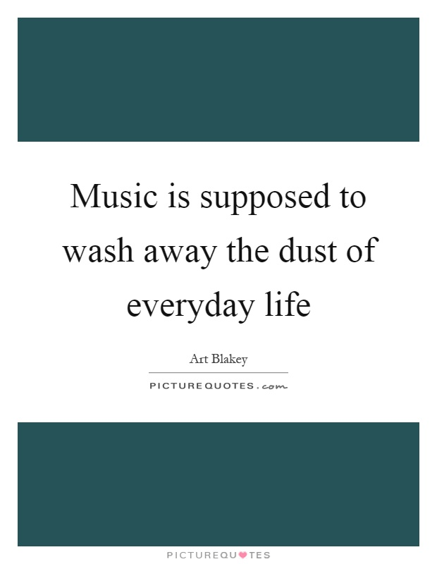 Music is supposed to wash away the dust of everyday life Picture Quote #1