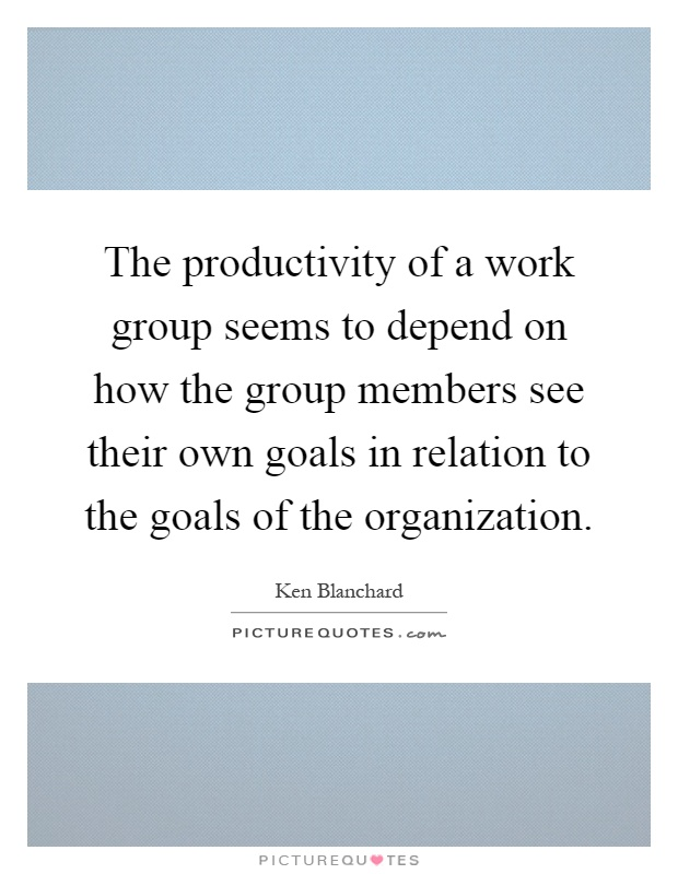 The productivity of a work group seems to depend on how the group members see their own goals in relation to the goals of the organization Picture Quote #1
